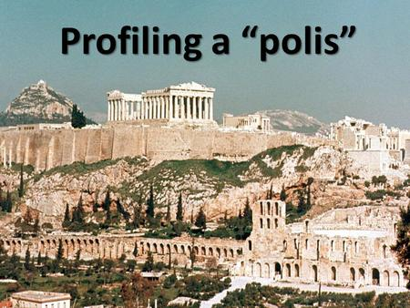 "Profiling a ""polis"". The Greek City-State Polis – the Greek word for a city-state. – Started as a fort, the city grew up around it. Ancient Greeks were."