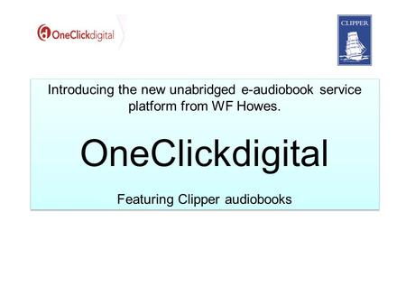 Introducing the new unabridged e-audiobook service platform from WF Howes. OneClickdigital Featuring Clipper audiobooks Introducing the new unabridged.