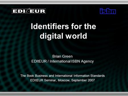 Identifiers for the digital world Brian Green EDItEUR / International ISBN Agency The Book Business and International Information Standards EDItEUR Seminar,
