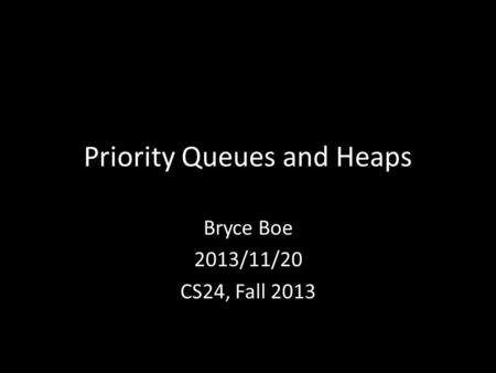 Priority Queues and Heaps Bryce Boe 2013/11/20 CS24, Fall 2013.