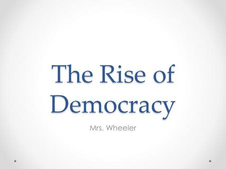 The Rise of Democracy Mrs. Wheeler. The Rise of Democracy You have already learned how the steep mountains of Greece led people to settle in isolated.