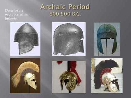 Describe the evolution of the helmets..  Dark Ages = 300 yrs  Lose the art of writing  No mention in other records (Egyptians)  Arhcaic Period  800-500.