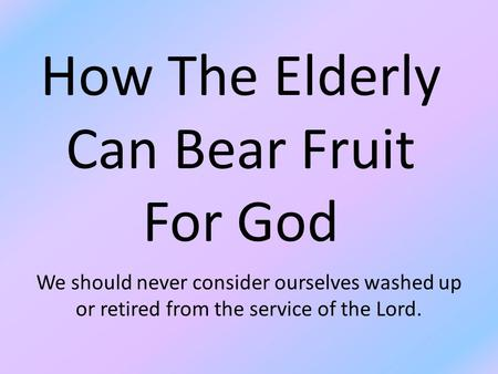 How The Elderly Can Bear Fruit For God We should never consider ourselves washed up or retired from the service of the Lord.