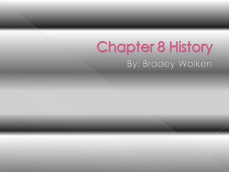 Chapter 8 History By: Bradey Wolken.