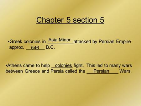 Chapter 5 section 5 Greek colonies in __________attacked by Persian Empire approx. _______ B.C. Asia Minor 546 Athens came to help ________ fight. This.