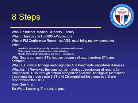 8 Steps Who: Residents, Medical Students, Faculty When: Thursday 0715-0800, GME lecture Where: FM Conference Room – no ARS, must bring my own computer.