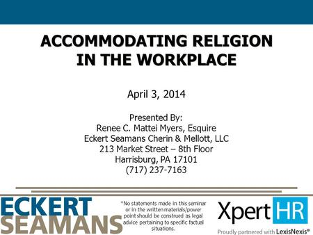 ACCOMMODATING RELIGION IN THE WORKPLACE April 3, 2014 Presented By: Renee C. Mattei Myers, Esquire Eckert Seamans Cherin & Mellott, LLC 213 Market Street.