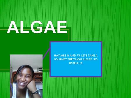 HAY MRS B AND 7J. LETS TAKE A JOURNEY THROUGH ALGAE. SO LISTEN UP.
