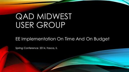QAD MIDWEST USER GROUP EE Implementation On Time And On Budget Spring Conference 2014, Itasca, IL.