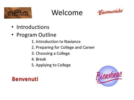 Welcome Introductions Program Outline 1. Introduction to Naviance 2. Preparing for College and Career 3. Choosing a College 4. Break 5. Applying to College.