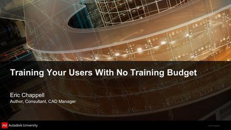 © 2011 Autodesk Training Your Users With No Training Budget Eric Chappell Author, Consultant, CAD Manager.