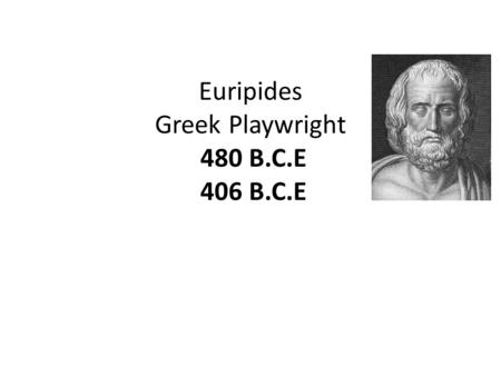 Euripides Greek Playwright 480 B.C.E 406 B.C.E. Born: c. 480 B.C.E. Salamis, Greece Died: c. 406 B.C.E. Pella, Greece After his death the Athenians build.