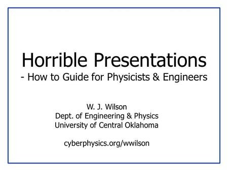 Horrible Presentations - How to Guide for Physicists & Engineers W. J. Wilson Dept. of Engineering & Physics University of Central Oklahoma cyberphysics.org/wwilson.