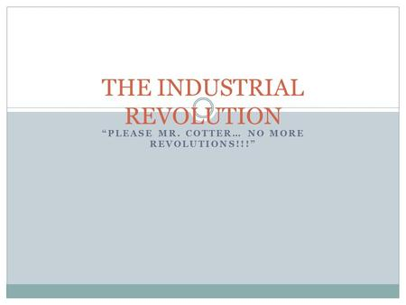 """PLEASE MR. COTTER… NO MORE REVOLUTIONS!!!"" THE INDUSTRIAL REVOLUTION."