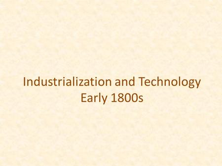 Industrialization and Technology Early 1800s. A shift from goods made by hand to factory and mass production Technological innovations brought production.