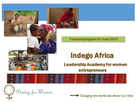 Leadership Academy for women entrepreneurs Leadership Academy for women entrepreneurs Featured program for June 2015 Indego Africa.