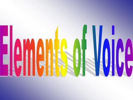 Elements of Voice Writing with a clear voice doesn't just happen; it requires conscious choices You must practice the basic elements of voice.