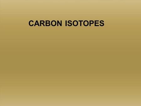CARBON ISOTOPES. Standards Vary 12 C 98.89‰ 13 C 1.11‰ 12 C 98.89‰ 13 C 1.11‰ 3 basic, fairly stable isotopes of Carbon, C 12, C 13, and C 14 C 14 is.