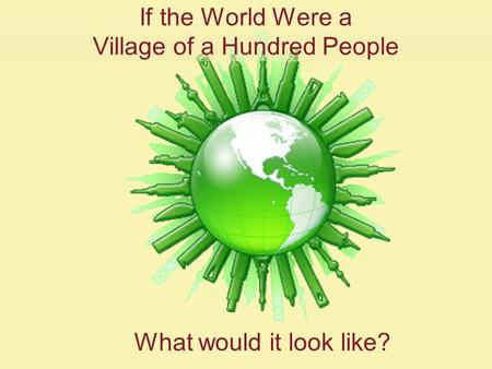 If the World Were a Village of a Hundred People What would it look like?