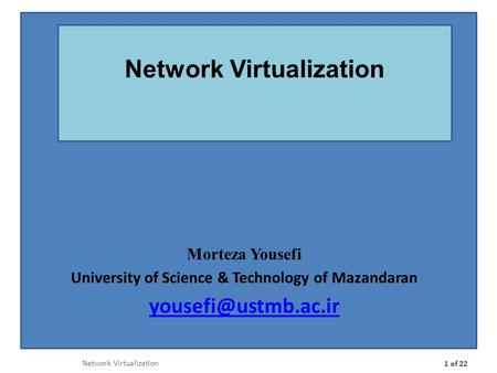 Morteza Yousefi University of Science & Technology of Mazandaran Network Virtualization 1 of 22 Network Virtualization.
