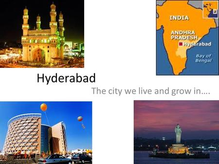 Hyderabad The city we live and grow in…. We live in India, and in the state Andhra Pradesh. We live in our state's capital, Hyderabad.