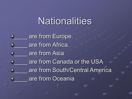 Nationalities ____ are from Europe. ____ are from Africa. ____ are from Asia ____ are from Canada or the USA ____ are from South/Central America ____ are.