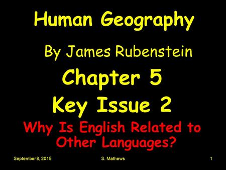 September 8, 2015S. Mathews1 Human Geography By James Rubenstein Chapter 5 Key Issue 2 Why Is English Related to Other Languages?