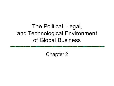 The Political, Legal, and Technological Environment of Global Business Chapter 2.