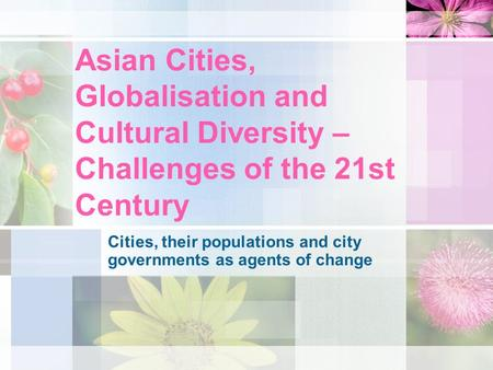 Asian Cities, Globalisation and Cultural Diversity – Challenges of the 21st Century Cities, their populations and city governments as agents of change.