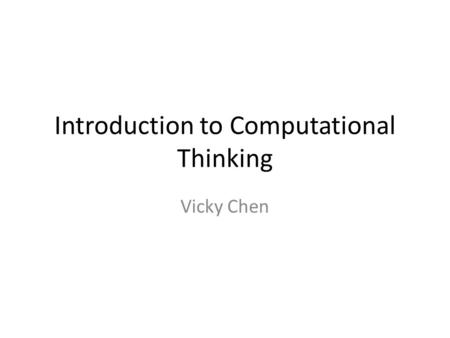 Introduction to Computational Thinking Vicky Chen.