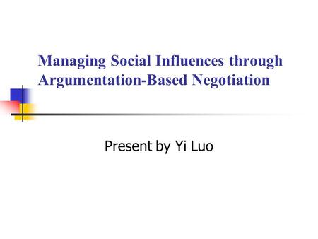 Managing Social Influences through Argumentation-Based Negotiation Present by Yi Luo.