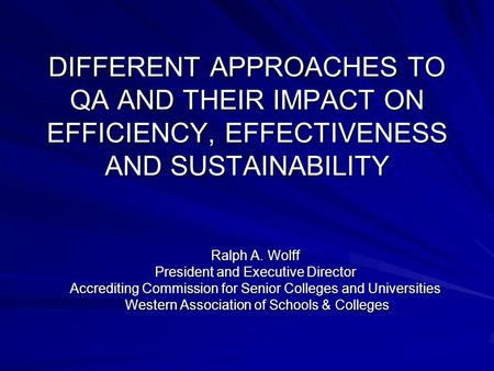 DIFFERENT APPROACHES TO QA AND THEIR IMPACT ON EFFICIENCY, EFFECTIVENESS AND SUSTAINABILITY Ralph A. Wolff President and Executive Director Accrediting.