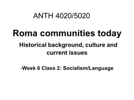 Roma communities today Historical background, culture and current issues -Week 6 Class 2: Socialism/Language ANTH 4020/5020.