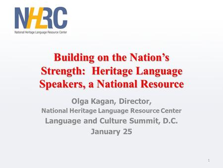 Building on the Nation's Strength: Heritage Language Speakers, a National Resource Olga Kagan, Director, National Heritage Language Resource Center Language.