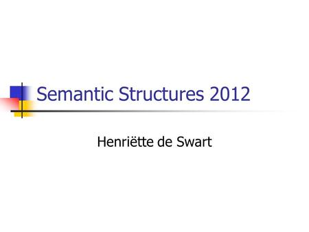 Semantic Structures 2012 Henriëtte de Swart. Who is this course for? Students in the research master in linguistics Students in the MA CAI. Students in.