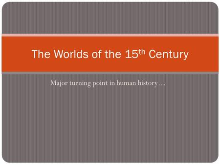 Major turning point in human history… The Worlds of the 15 th Century.