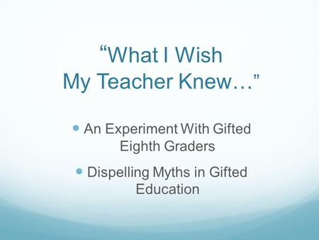 """ What I Wish My Teacher Knew… "" An Experiment With Gifted Eighth Graders Dispelling Myths in Gifted Education."