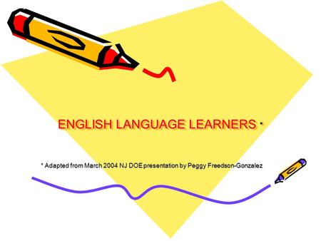 ENGLISH LANGUAGE LEARNERS * * Adapted from March 2004 NJ DOE presentation by Peggy Freedson-Gonzalez.