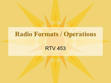 Radio Formats / Operations RTV 453. How to program locally Local, live DJ Live Assist Some local, some syndicated Automation / voice tracking 24/7 network.