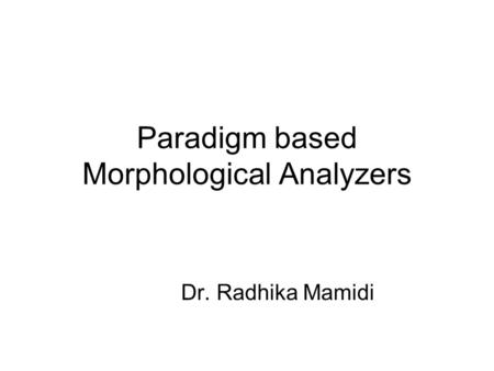 Paradigm based Morphological Analyzers Dr. Radhika Mamidi.
