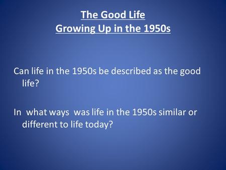 The Good Life Growing Up in the 1950s Can life in the 1950s be described as the good life? In what ways was life in the 1950s similar or different to life.