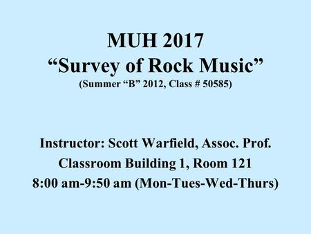 "MUH 2017 ""Survey of Rock Music"" (Summer ""B"" 2012, Class # 50585) Instructor: Scott Warfield, Assoc. Prof. Classroom Building 1, Room 121 8:00 am-9:50 am."