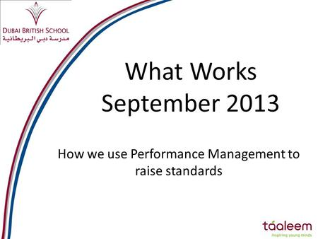 What Works September 2013 How we use Performance Management to raise standards.