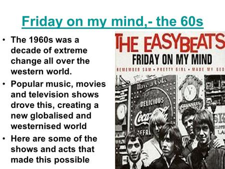 Friday on my mind,- the 60s The 1960s was a decade of extreme change all over the western world. Popular music, movies and television shows drove this,
