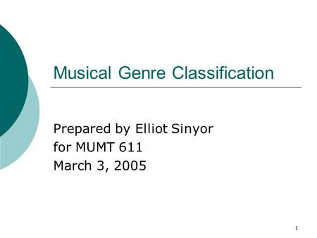 1 Musical Genre Classification Prepared by Elliot Sinyor for MUMT 611 March 3, 2005.