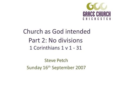 Church as God intended Steve Petch Sunday 16 th September 2007 Part 2: No divisions 1 Corinthians 1 v 1 - 31.