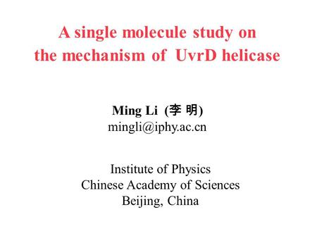 Institute of Physics Chinese Academy of Sciences Beijing, China Ming Li ( 李 明 ) A single molecule study on the mechanism of UvrD helicase.