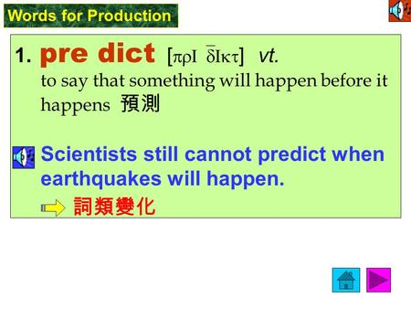 Words for Production 1. pre dict [ prI`dIkt ] vt. to say that something will happen before it happens 預測 Scientists still cannot predict when earthquakes.