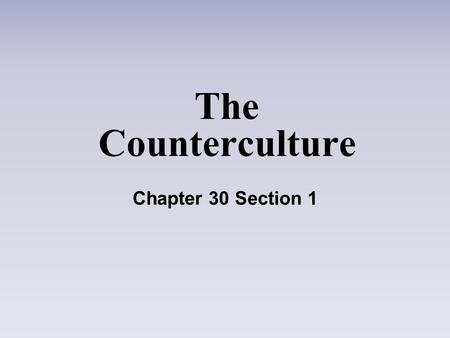 The Counterculture Chapter 30 Section 1.