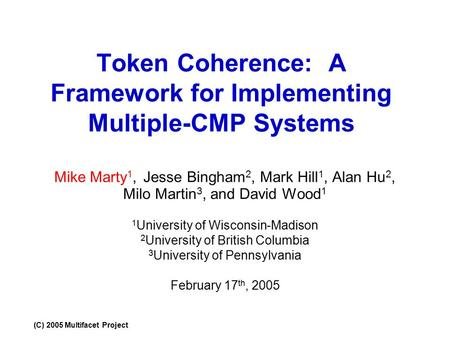 (C) 2005 Multifacet Project Token Coherence: A Framework for Implementing Multiple-CMP Systems Mike Marty 1, Jesse Bingham 2, Mark Hill 1, Alan Hu 2, Milo.